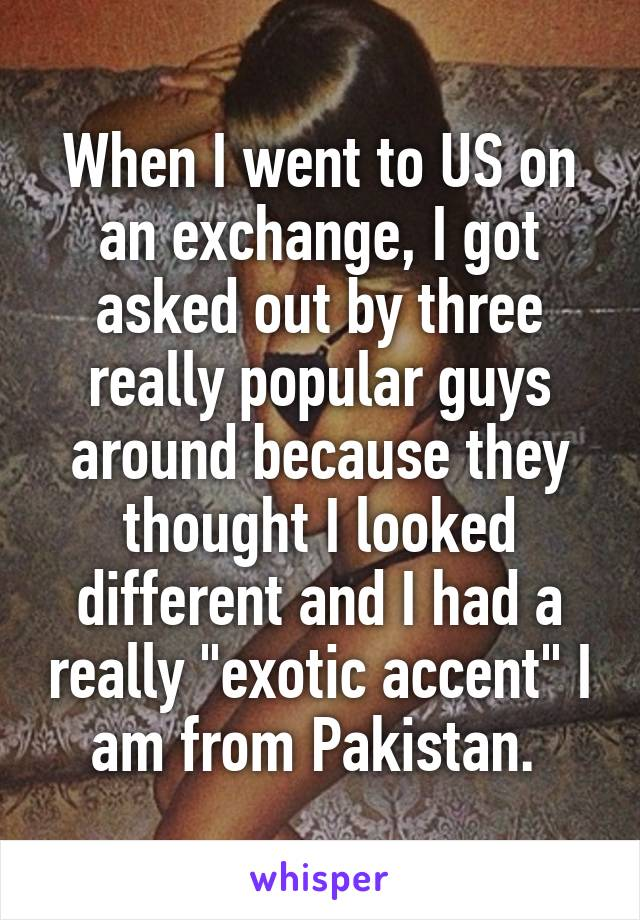 "When I went to US on an exchange, I got asked out by three really popular guys around because they thought I looked different and I had a really ""exotic accent"" I am from Pakistan."