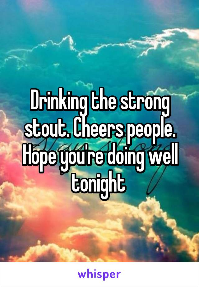 Drinking the strong stout. Cheers people. Hope you're doing well tonight