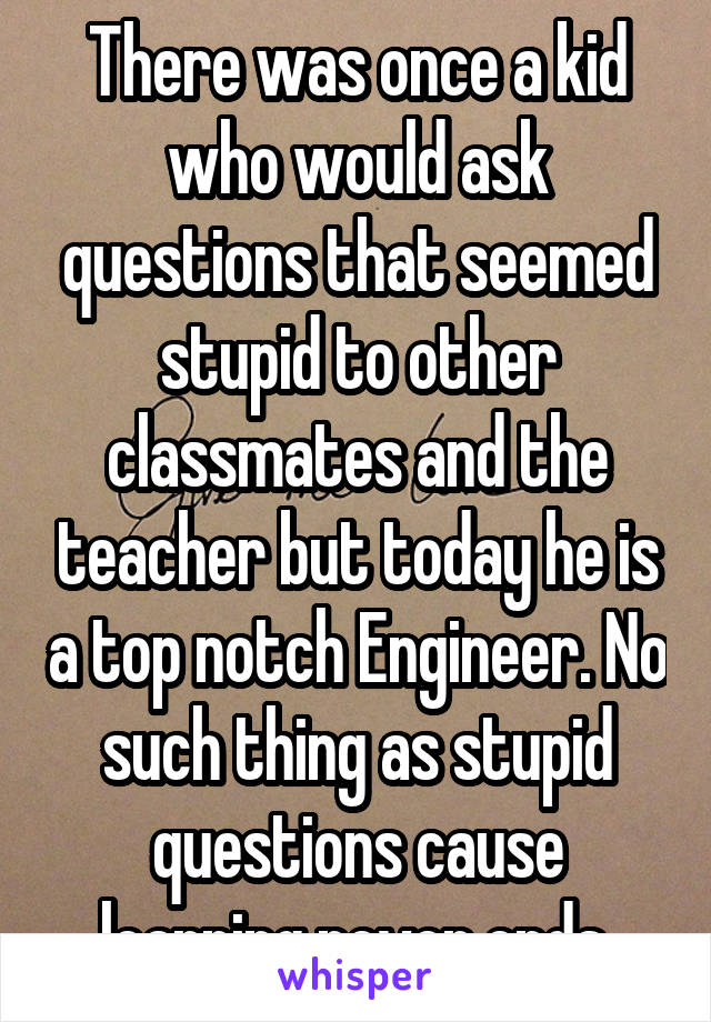 There was once a kid who would ask questions that seemed stupid to other classmates and the teacher but today he is a top notch Engineer. No such thing as stupid questions cause learning never ends.