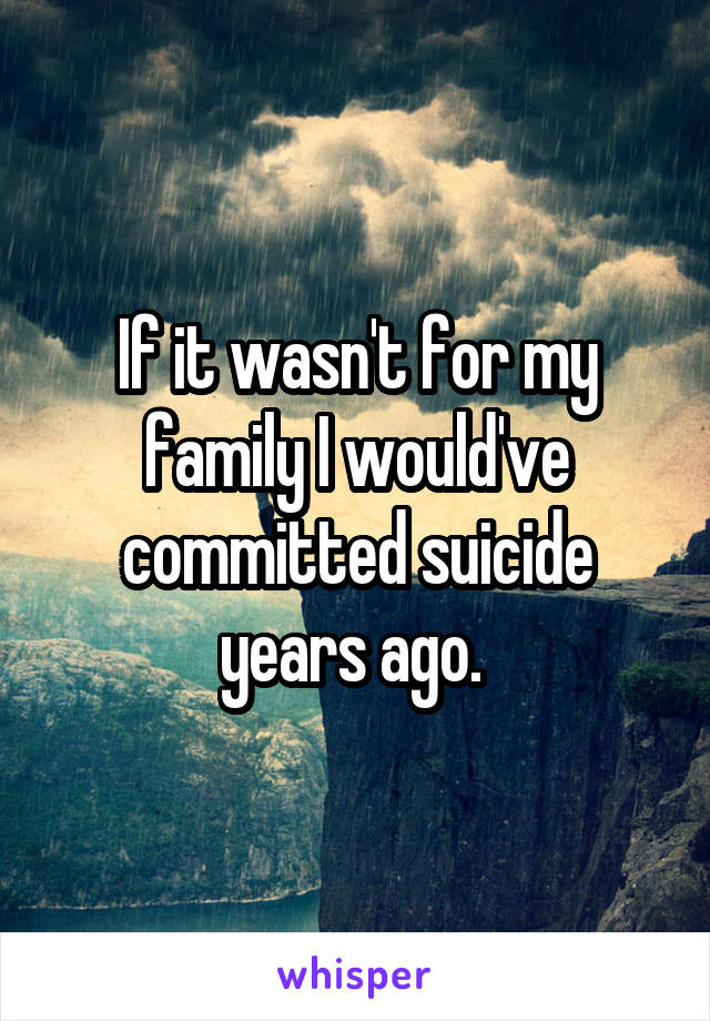 If it wasn't for my family I would've committed suicide years ago.