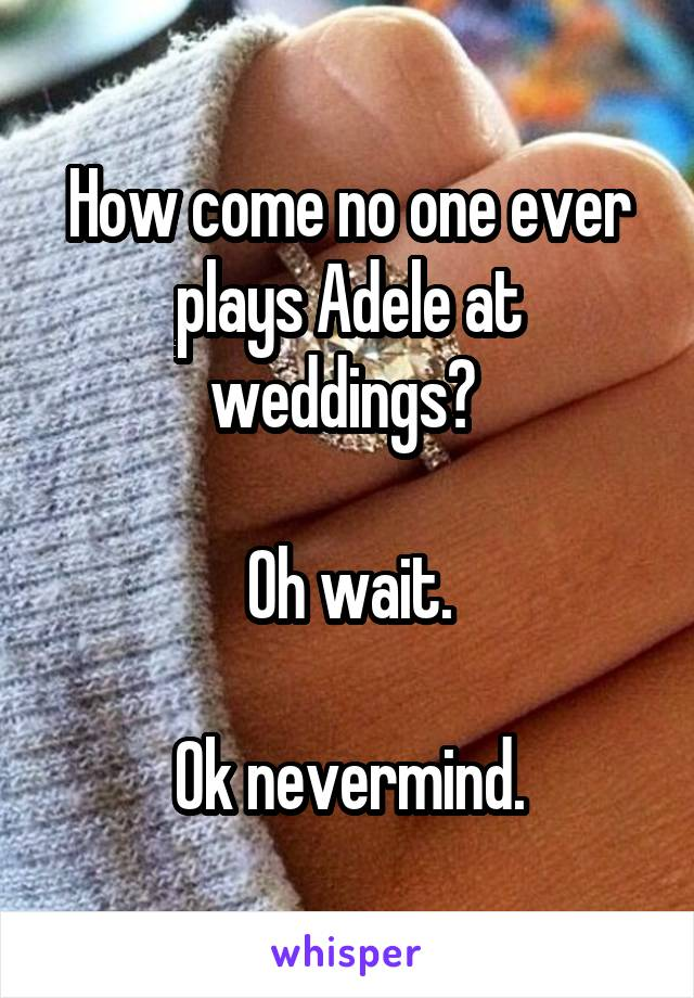 How come no one ever plays Adele at weddings?   Oh wait.  Ok nevermind.
