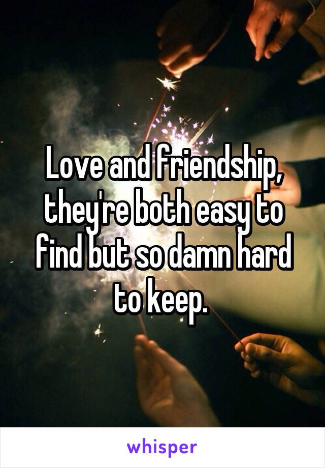 Love and friendship, they're both easy to find but so damn hard to keep.