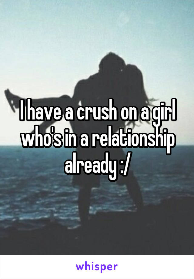 I have a crush on a girl who's in a relationship already :/