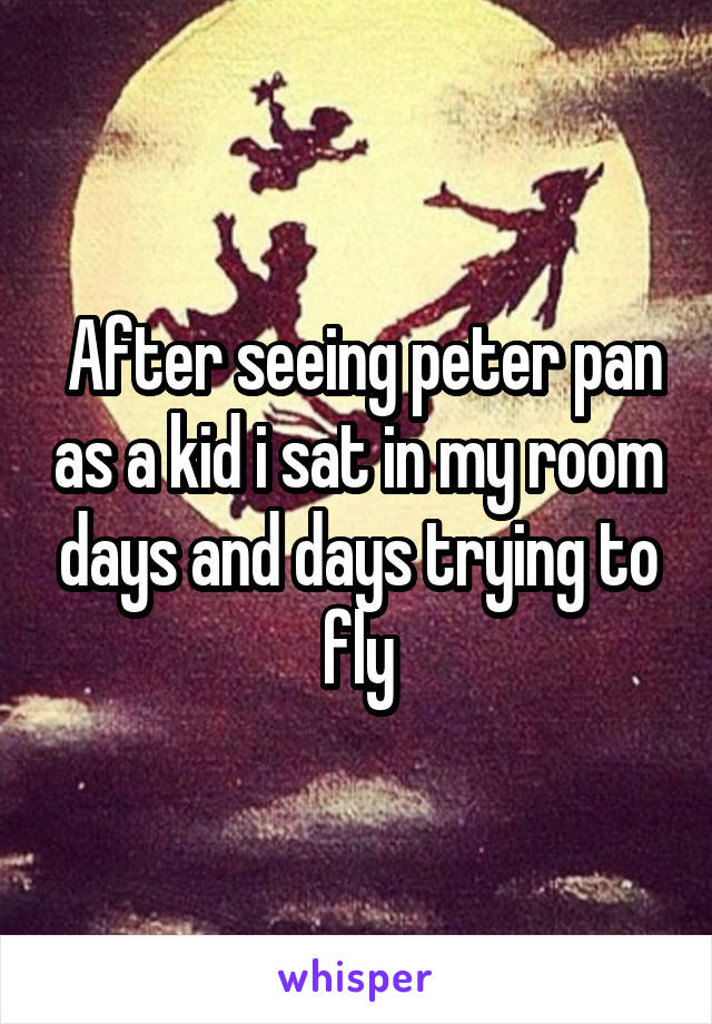 After seeing peter pan as a kid i sat in my room days and days trying to fly
