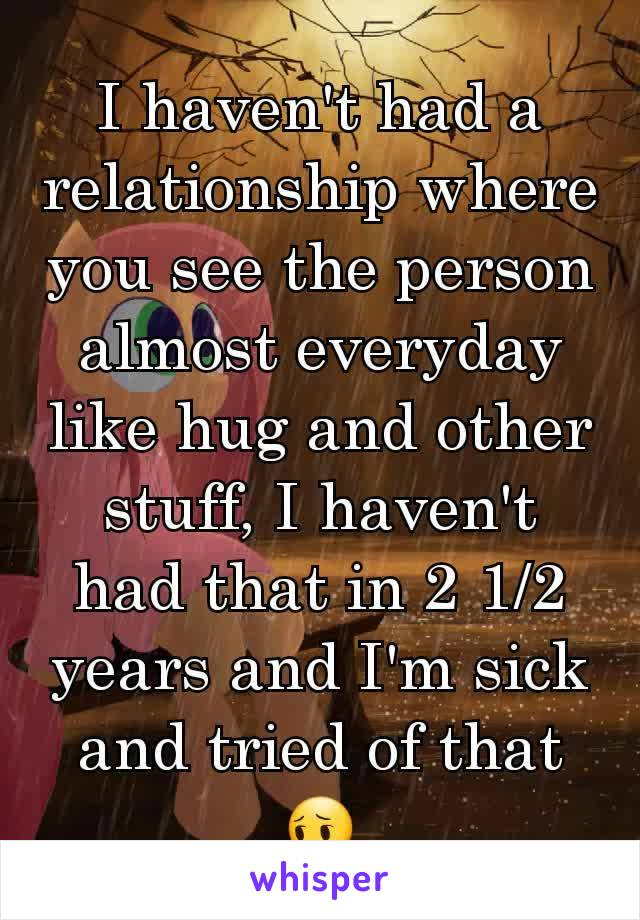 I haven't had a relationship where you see the person almost everyday like hug and other stuff, I haven't had that in 2 1/2 years and I'm sick and tried of that😔