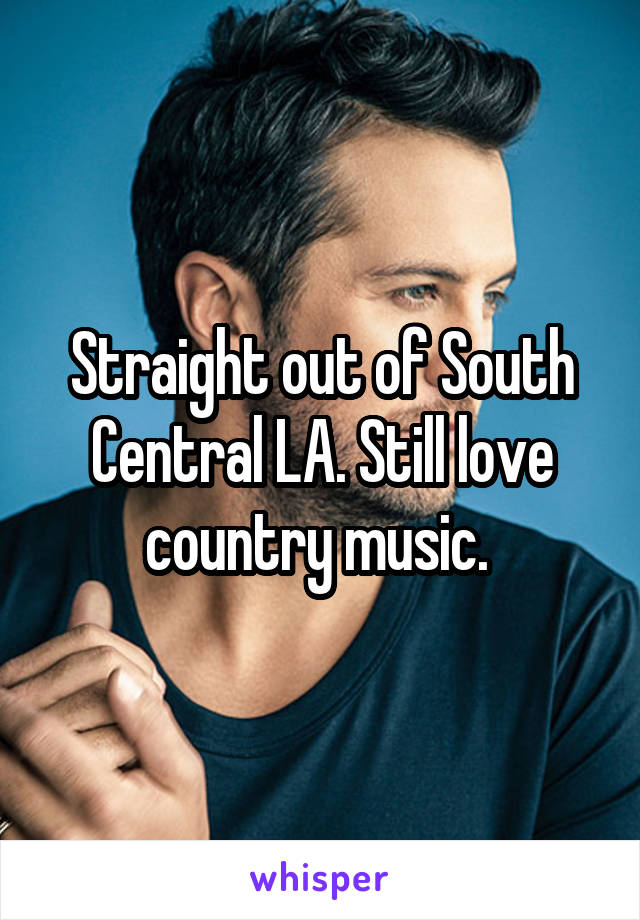 Straight out of South Central LA. Still love country music.