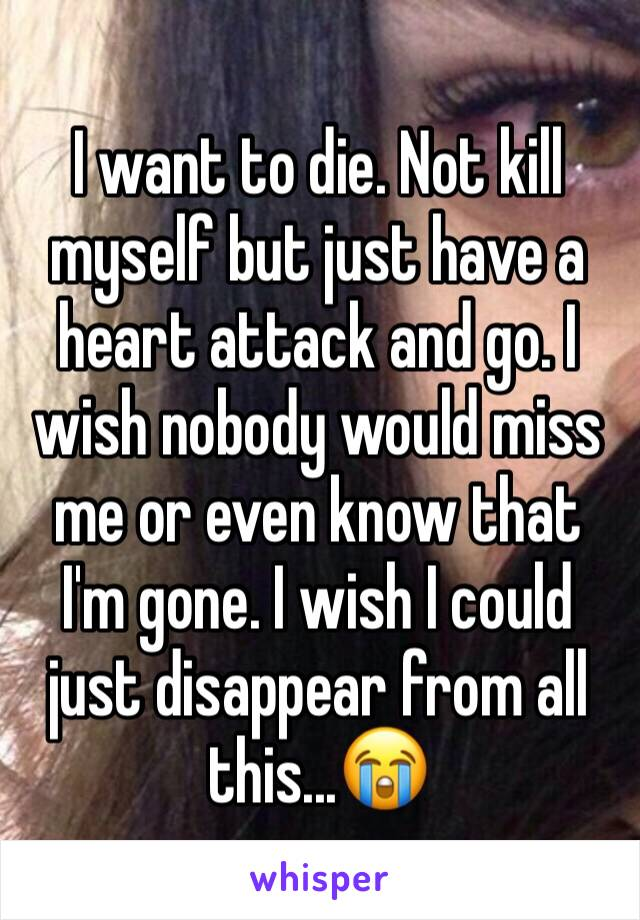 I want to die. Not kill myself but just have a heart attack and go. I wish nobody would miss me or even know that I'm gone. I wish I could just disappear from all this...😭