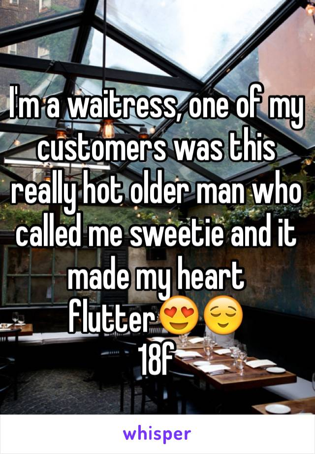 I'm a waitress, one of my customers was this really hot older man who called me sweetie and it made my heart flutter😍😌 18f