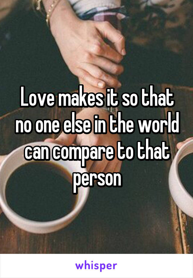 Love makes it so that no one else in the world can compare to that person