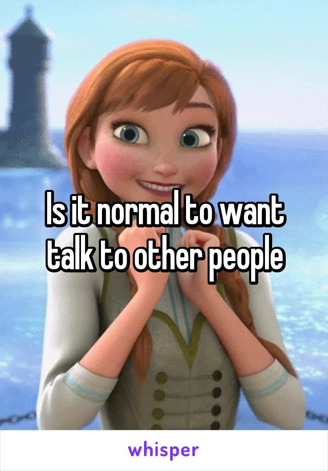 Is it normal to want talk to other people