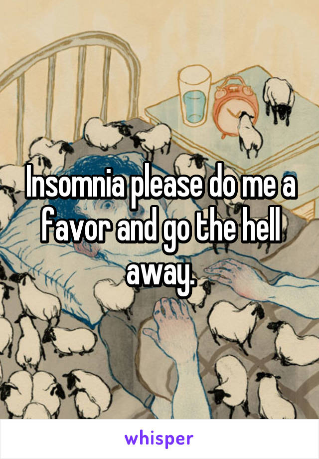 Insomnia please do me a favor and go the hell away.