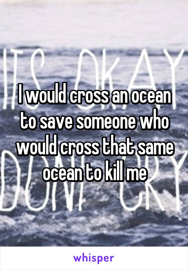 I would cross an ocean to save someone who would cross that same ocean to kill me