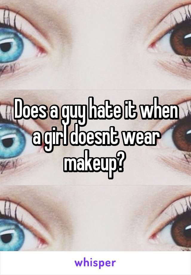 Does a guy hate it when a girl doesnt wear makeup?