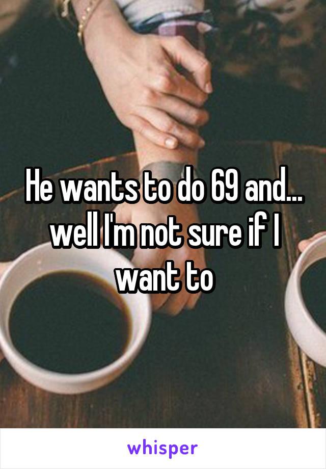 He wants to do 69 and... well I'm not sure if I want to