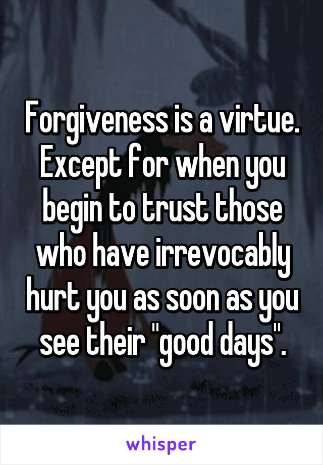 """Forgiveness is a virtue. Except for when you begin to trust those who have irrevocably hurt you as soon as you see their """"good days""""."""