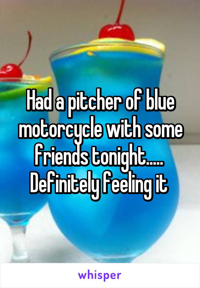 Had a pitcher of blue motorcycle with some friends tonight.....  Definitely feeling it