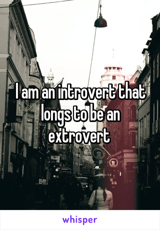 I am an introvert that longs to be an extrovert