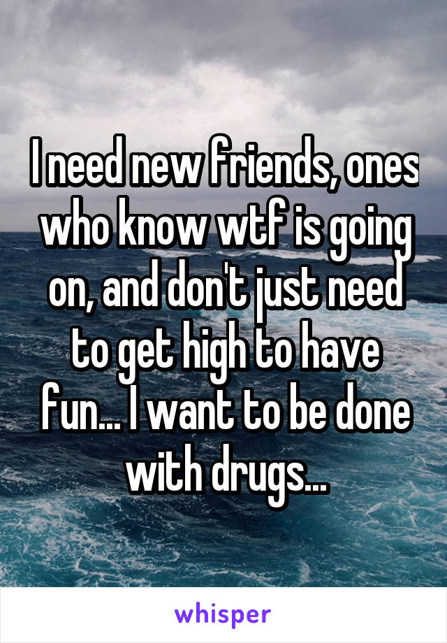 I need new friends, ones who know wtf is going on, and don't just need to get high to have fun... I want to be done with drugs...