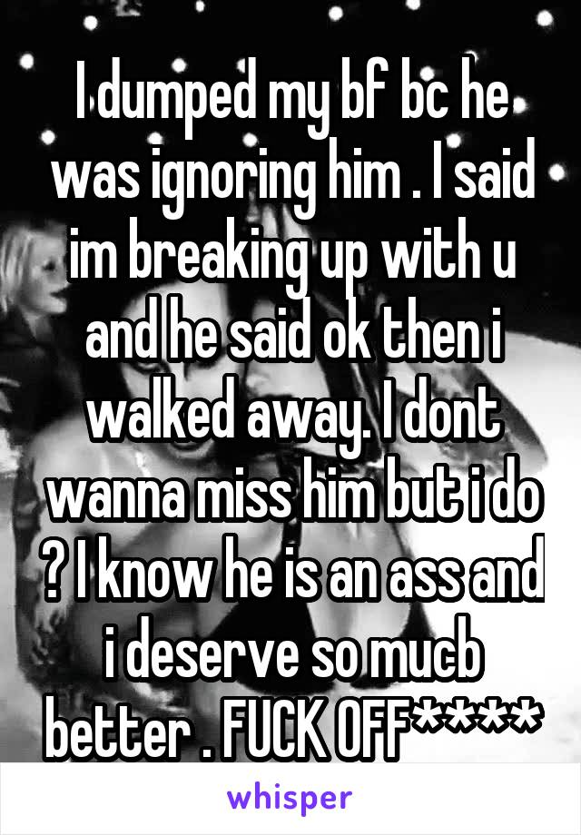 I dumped my bf bc he was ignoring him . I said im breaking up with u and he said ok then i walked away. I dont wanna miss him but i do ? I know he is an ass and i deserve so mucb better . FUCK OFF****