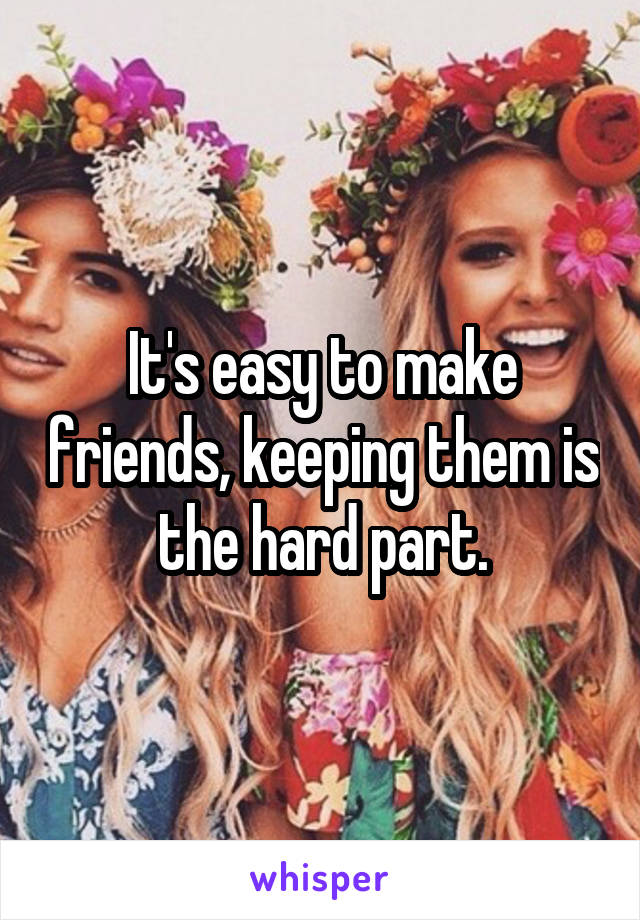 It's easy to make friends, keeping them is the hard part.