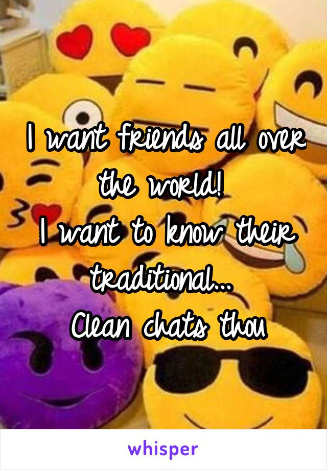 I want friends all over the world!  I want to know their traditional...  Clean chats thou