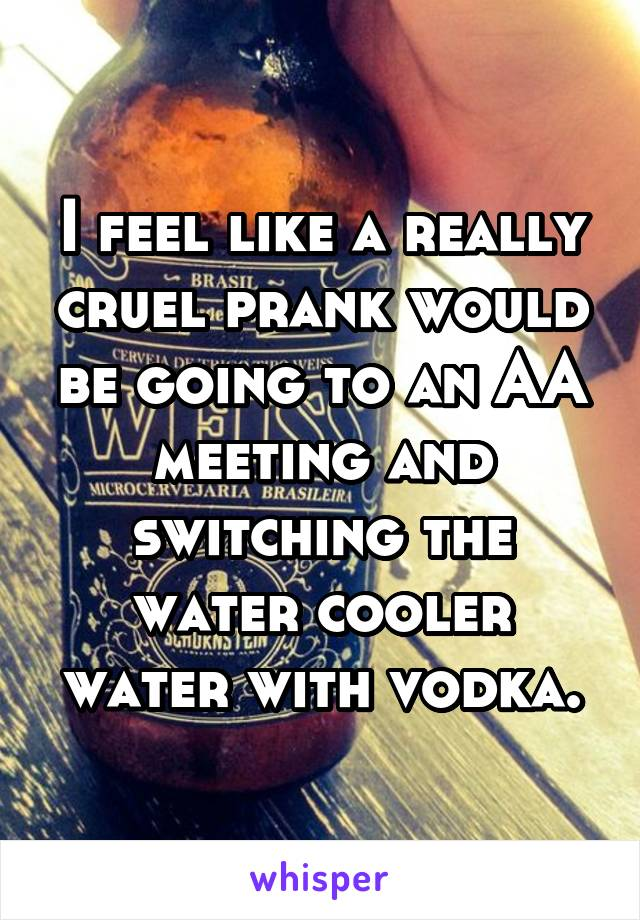 I feel like a really cruel prank would be going to an AA meeting and switching the water cooler water with vodka.