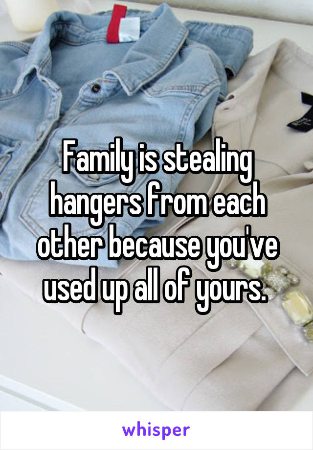 Family is stealing hangers from each other because you've used up all of yours.