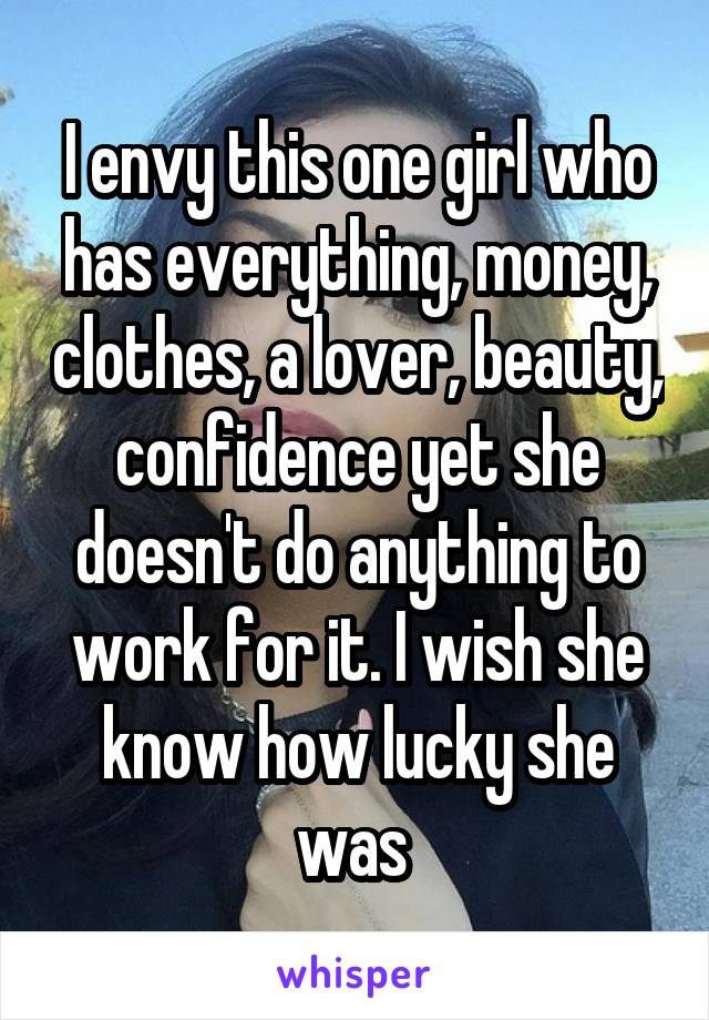 I envy this one girl who has everything, money, clothes, a lover, beauty, confidence yet she doesn't do anything to work for it. I wish she know how lucky she was