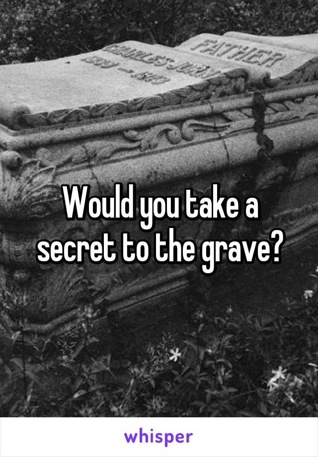 Would you take a secret to the grave?