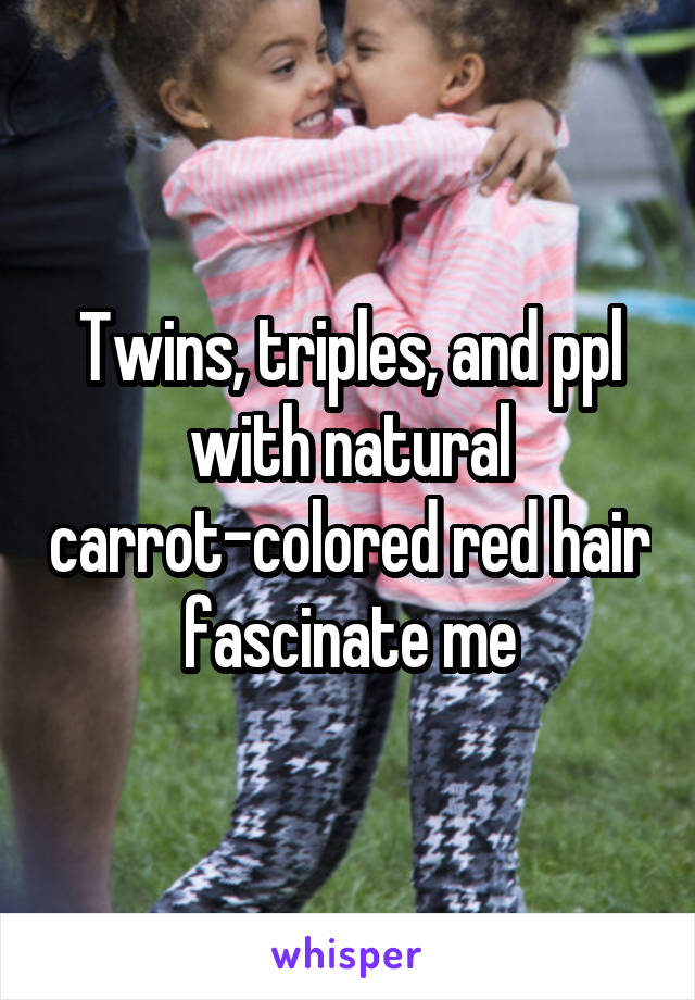 Twins, triples, and ppl with natural carrot-colored red hair fascinate me