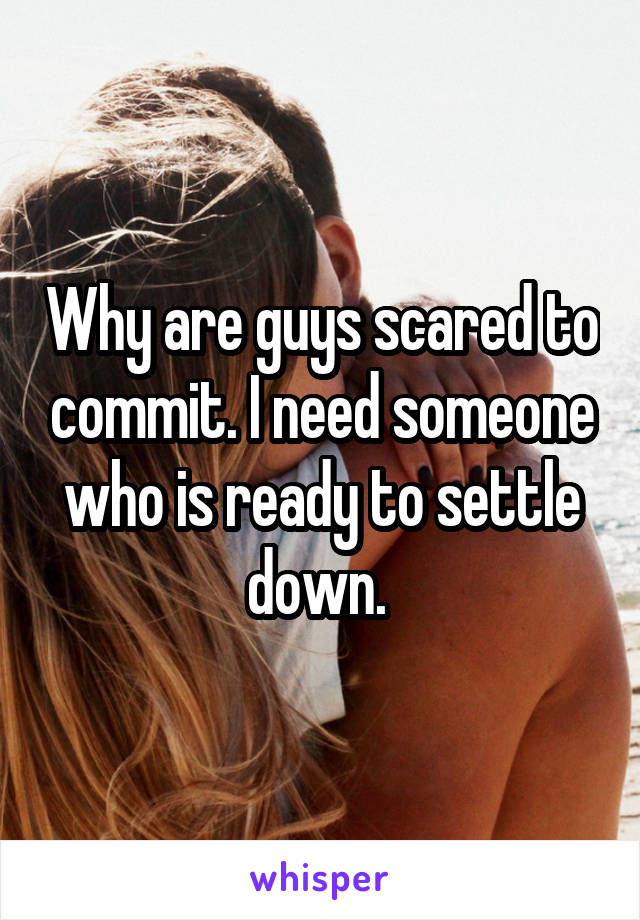 Why are guys scared to commit. I need someone who is ready to settle down.