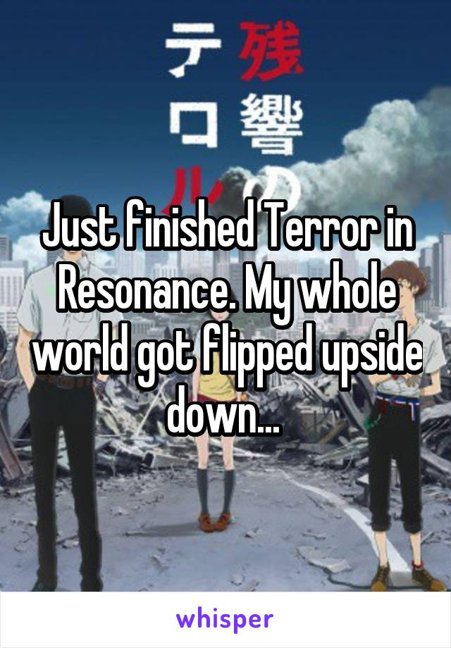 Just finished Terror in Resonance. My whole world got flipped upside down...