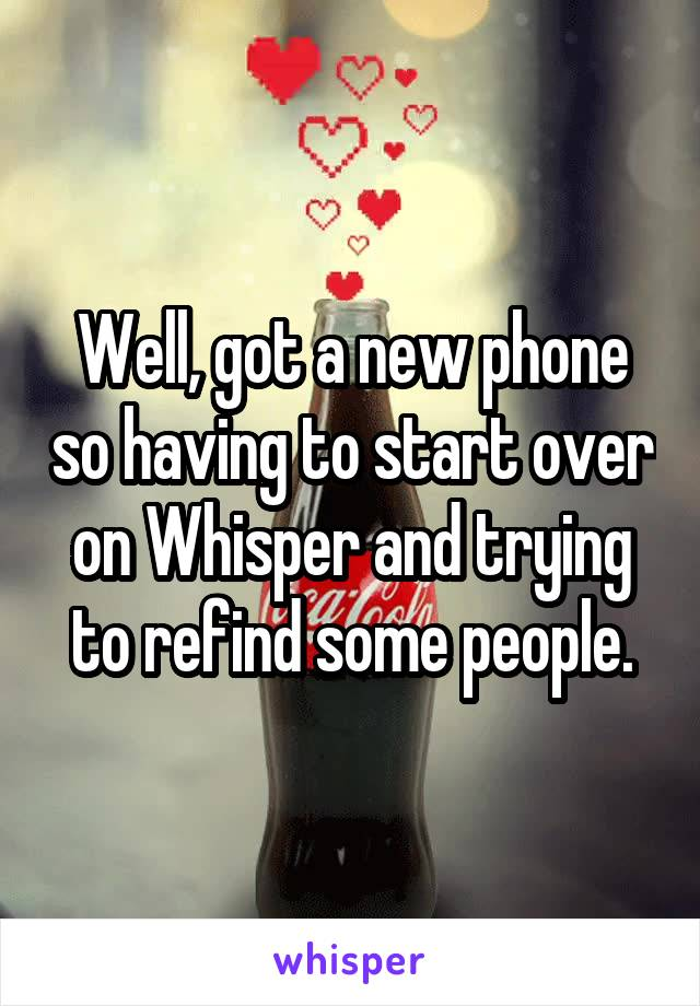 Well, got a new phone so having to start over on Whisper and trying to refind some people.