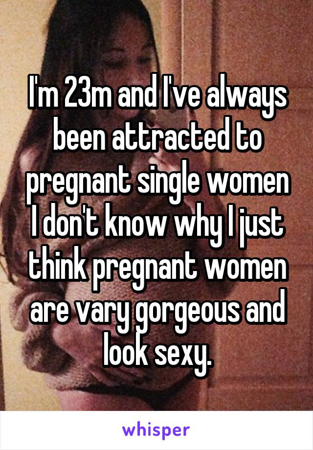 I'm 23m and I've always been attracted to pregnant single women I don't know why I just think pregnant women are vary gorgeous and look sexy.