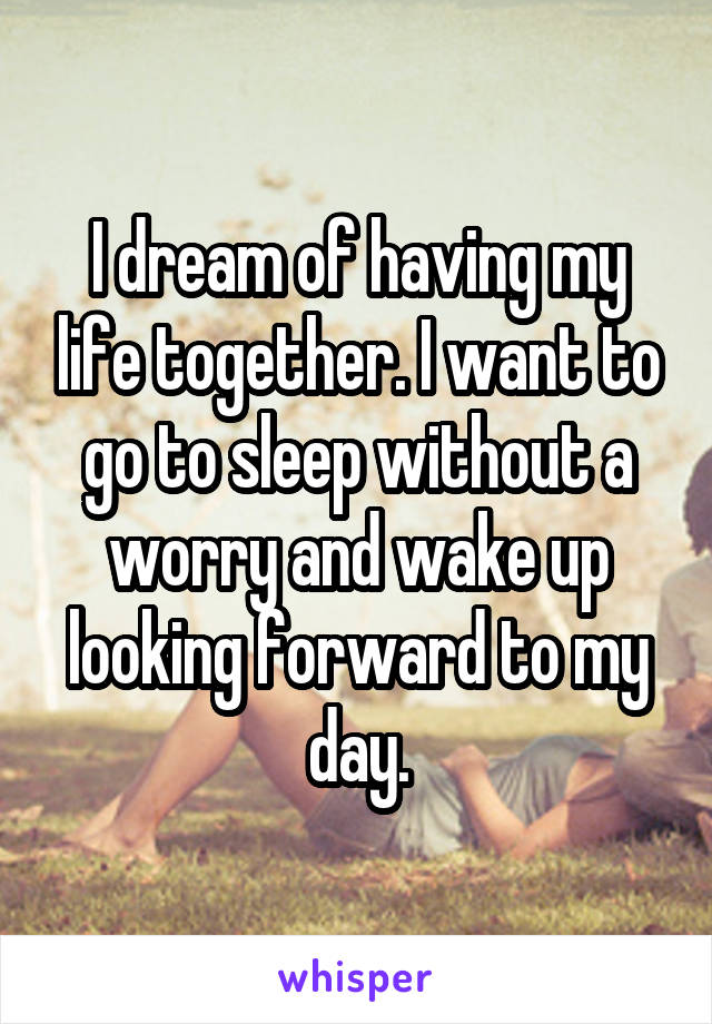 I dream of having my life together. I want to go to sleep without a worry and wake up looking forward to my day.