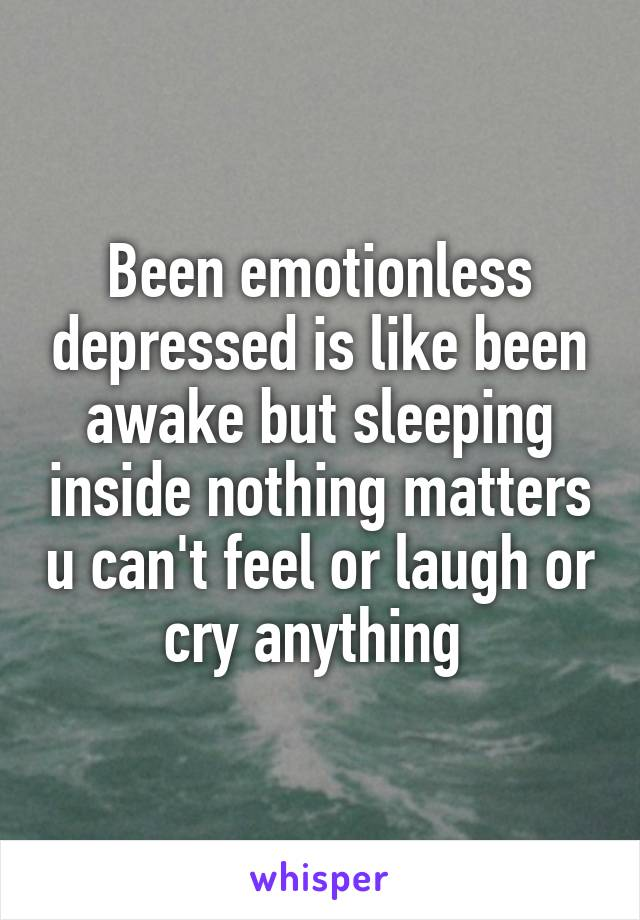 Been emotionless depressed is like been awake but sleeping inside nothing matters u can't feel or laugh or cry anything