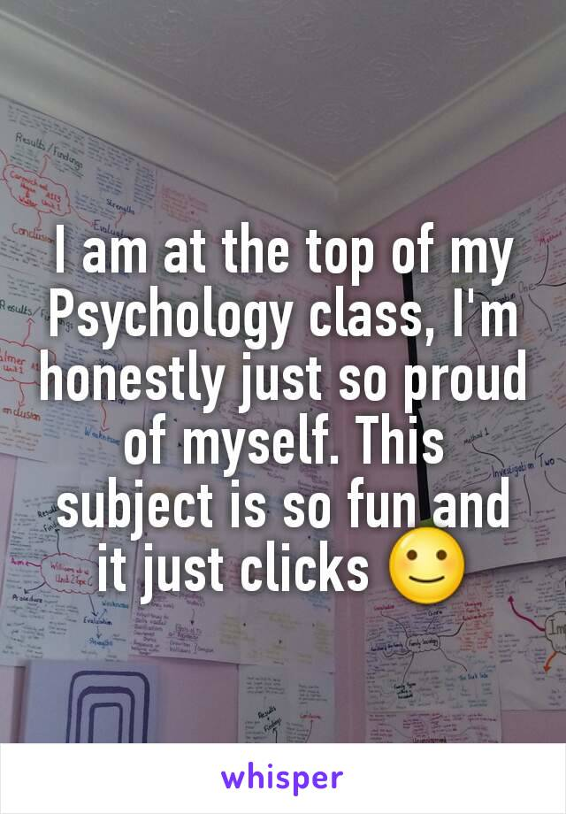 I am at the top of my Psychology class, I'm honestly just so proud of myself. This subject is so fun and it just clicks 🙂