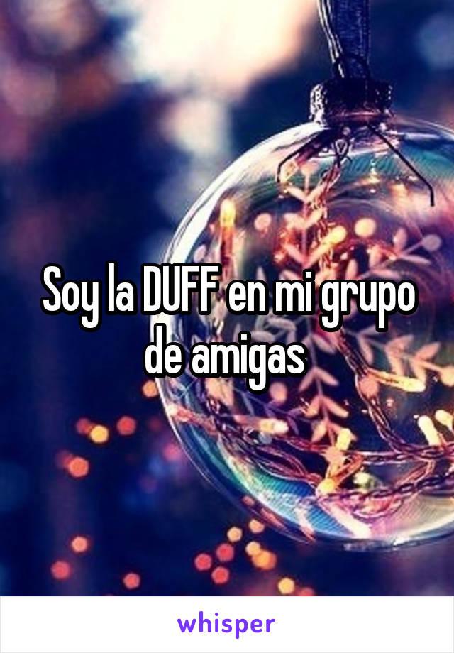 Soy la DUFF en mi grupo de amigas