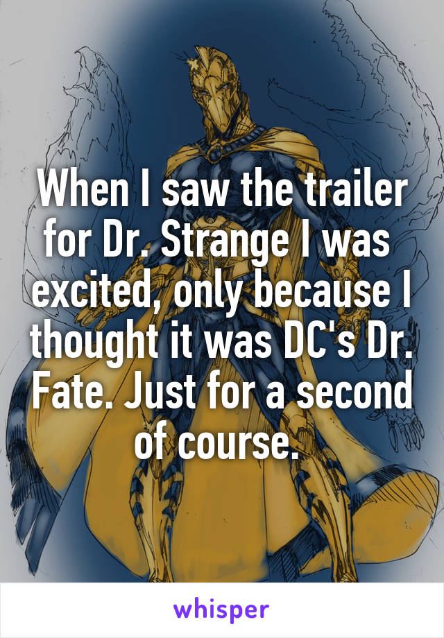 When I saw the trailer for Dr. Strange I was  excited, only because I thought it was DC's Dr. Fate. Just for a second of course.