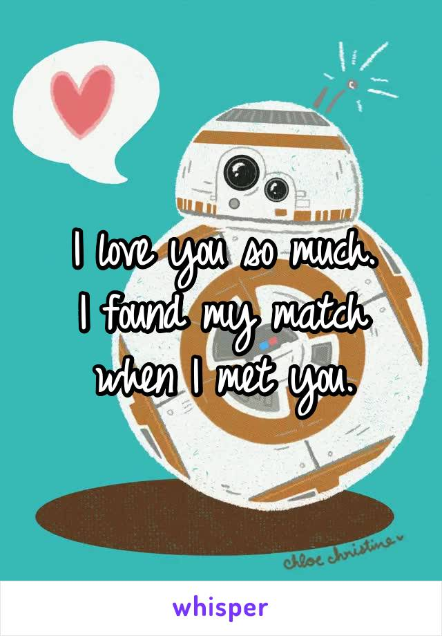 I love you so much. I found my match when I met you.