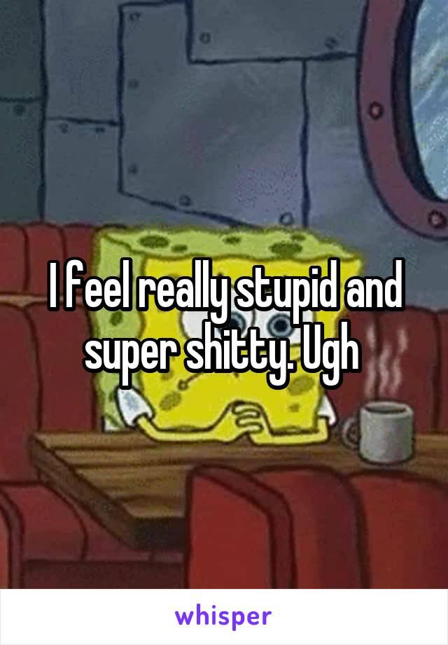 I feel really stupid and super shitty. Ugh