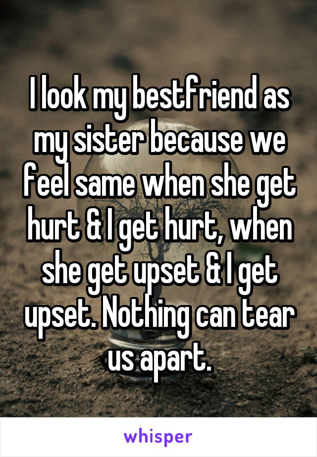 I look my bestfriend as my sister because we feel same when she get hurt & I get hurt, when she get upset & I get upset. Nothing can tear us apart.