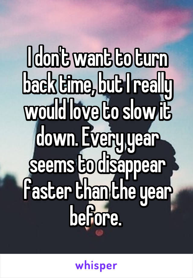 I don't want to turn back time, but I really would love to slow it down. Every year seems to disappear faster than the year before.