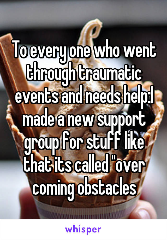 """To every one who went through traumatic events and needs help:I made a new support group for stuff like that its called """"over coming obstacles"""