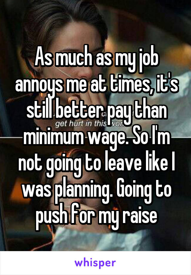 As much as my job annoys me at times, it's still better pay than minimum wage. So I'm not going to leave like I was planning. Going to push for my raise
