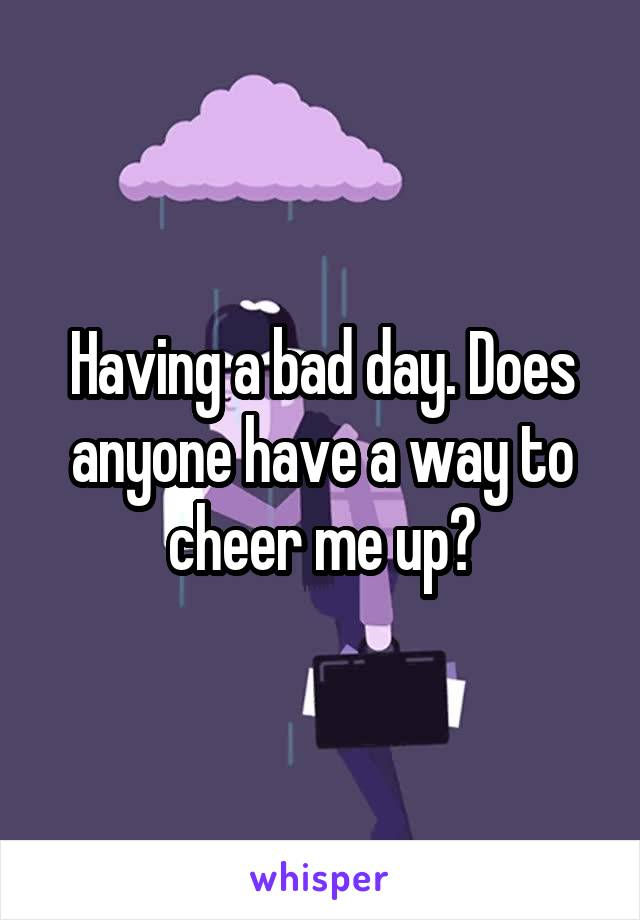 Having a bad day. Does anyone have a way to cheer me up?