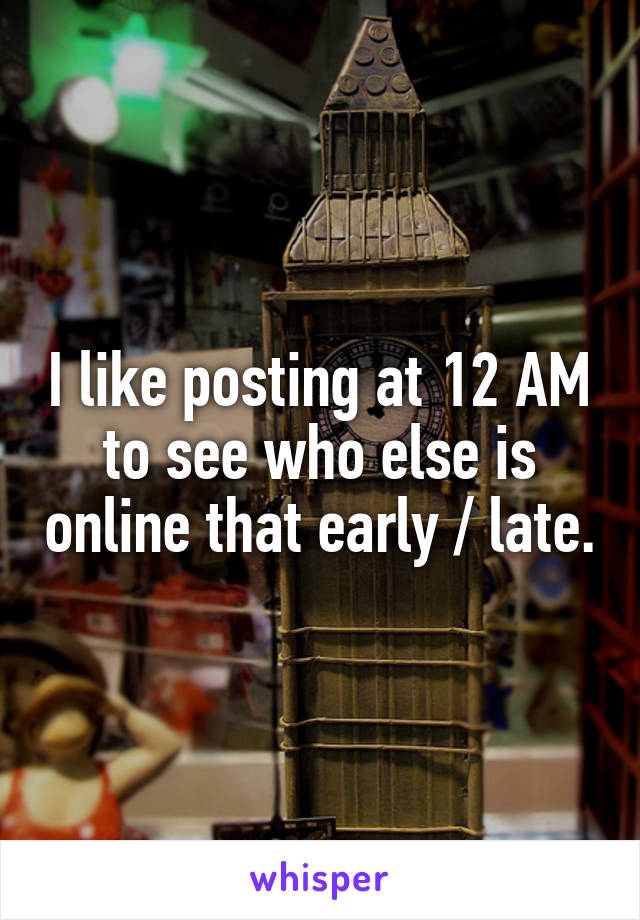 I like posting at 12 AM to see who else is online that early / late.