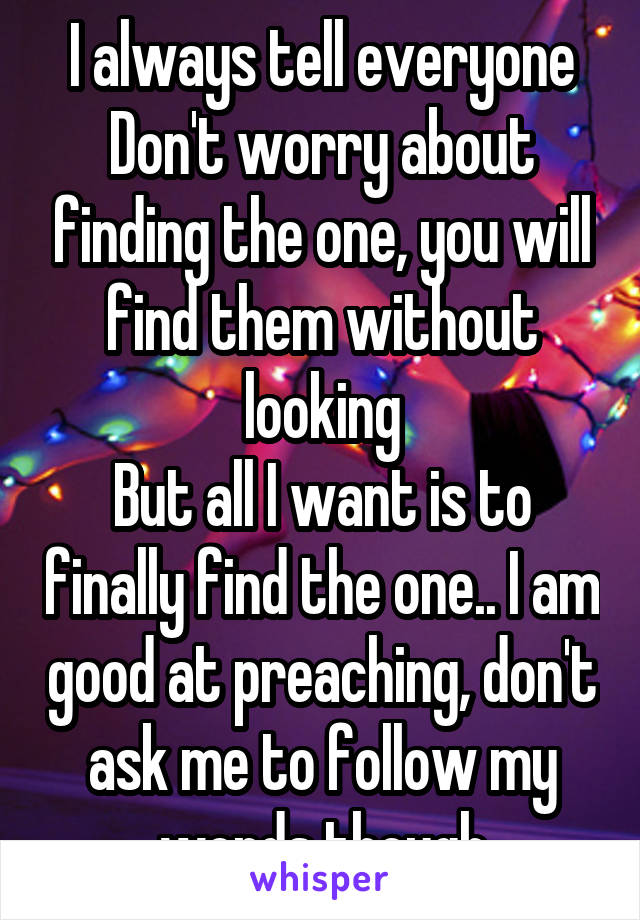 I always tell everyone Don't worry about finding the one, you will find them without looking But all I want is to finally find the one.. I am good at preaching, don't ask me to follow my words though