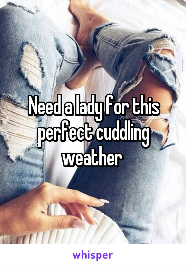 Need a lady for this perfect cuddling weather