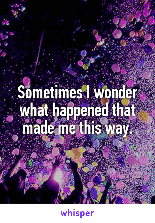 Sometimes I wonder what happened that made me this way.